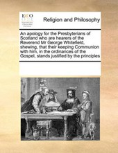 An Apology for the Presbyterians of Scotland Who Are Hearers of the Reverend MR George Whitefield, Shewing, That Their Keeping Communion with Him, in the Ordinances of the Gospel, Stands Justified by