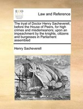 The Tryal of Doctor Henry Sacheverell, Before the House of Peers, for High Crimes and Misdemeanors; Upon an Impeachment by the Knights, Citizens and Burgesses in Parliament Assembled