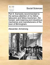 Part II. Earnestly Recommended to the Serious Attention of My Fellow Labourers and Fellow Townsmen, the Honest, Well-Meaning and Industrious Mechanics and Manufacturers of the Town of Birmingham.
