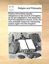 Popery and Schism Equally Dangerous to the Church of England, as by Law Establish'd. and Separation from the Establish'd Church, to Be, the Only Probable Means for Introducing Popery Again Into This K