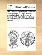 The Christian's Pattern; Or, a Treatise of the Imitation of Christ. Written Originally in Latin, by Thomas a Kempis. with a Preface, Containing an Account of the Usefulness of This Treatise