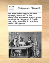 His Worship Holding the Parson's Tythe-Pig by the Tail Or, Five Undeniable Arguments Against Tythes