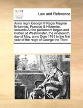 Anno Regni Georgii III Regis Magnae Britanniae, Franciae & Hiberniae, Secundo at the Parliament Begun and Holden at Westminster, the Nineteenth Day of May, Anno Dom 1761 in the First Year of the Reign