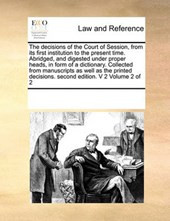 The Decisions of the Court of Session, from Its First Institution to the Present Time. Abridged, and Digested Under Proper Heads, in Form of a Dictionary. Collected from Manuscripts as Well as the Pri