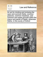 An ACT for Dividing and Inclosing the Open and Common Fields, Common Pastures, Common Meadows, and Common and Waste Grounds Within the Manor and Parish of Heath, Otherwise Hethe, in the County of Oxfo