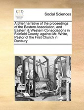 A Brief Narrative of the Proceedings of the Eastern Association, and Eastern & Western Consociations in Fairfield County, Against Mr. White, Pastor of the First Church in Danbury