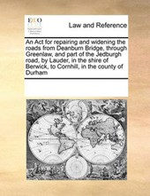 An ACT for Repairing and Widening the Roads from Deanburn Bridge, Through Greenlaw, and Part of the Jedburgh Road, by Lauder, in the Shire of Berwick, to Cornhill, in the County of Durham