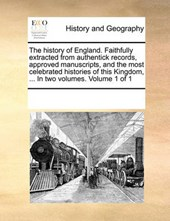 The History of England. Faithfully Extracted from Authentick Records, Approved Manuscripts, and the Most Celebrated Histories of This Kingdom, ... in Two Volumes. Volume 1 of 1