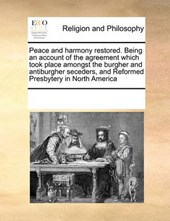 Peace and Harmony Restored. Being an Account of the Agreement Which Took Place Amongst the Burgher and Antiburgher Seceders, and Reformed Presbytery in North America
