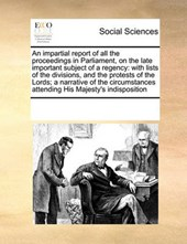 An Impartial Report of All the Proceedings in Parliament, on the Late Important Subject of a Regency