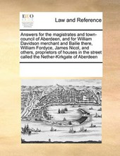 Answers for the Magistrates and Town-Council of Aberdeen, and for William Davidson Merchant and Bailie There, William Fordyce, James Nicol, and Others, Proprietors of Houses in the Street Called the N