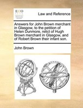 Answers for John Brown Merchant in Glasgow, to the Petition of Helen Dunmore, Relict of Hugh Brown Merchant in Glasgow, and of Robert Brown Their Infant Son.