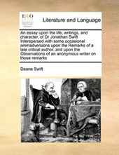 An Essay Upon the Life, Writings, and Character, of Dr Jonathan Swift Interspersed with Some Occasional Animadversions Upon the Remarks of a Late Critical Author, and Upon the Observations of an Anony