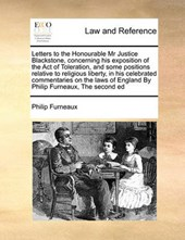 Letters to the Honourable MR Justice Blackstone, Concerning His Exposition of the Act of Toleration, and Some Positions Relative to Religious Liberty, in His Celebrated Commentaries on the Laws of Eng
