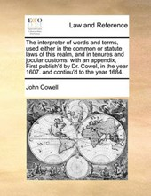 The Interpreter of Words and Terms, Used Either in the Common or Statute Laws of This Realm, and in Tenures and Jocular Customs