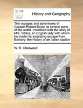 The Voyages and Adventures of Captain Robert Boyle, in Several Parts of the World. Intermix'd with the Story of Mrs. Villars, an English Lady with Whom He Made His Surprizing Escape from Barbary