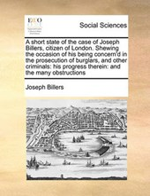 A Short State of the Case of Joseph Billers, Citizen of London. Shewing the Occasion of His Being Concern'd in the Prosecution of Burglars, and Other Criminals