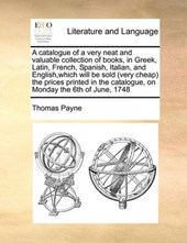 A Catalogue of a Very Neat and Valuable Collection of Books, in Greek, Latin, French, Spanish, Italian, and English, Which Will Be Sold (Very Cheap) the Prices Printed in the Catalogue, on Monday the
