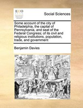 Some Account of the City of Philadelphia, the Capital of Pennsylvania, and Seat of the Federal Congress; Of Its Civil and Religious Institutions, Population, Trade, and Government