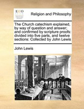 The Church Catechism Explained, by Way of Question and Answer; And Confirmed by Scripture Proofs