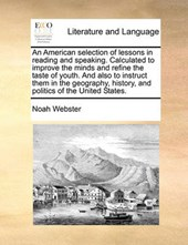 An American Selection of Lessons in Reading and Speaking. Calculated to Improve the Minds and Refine the Taste of Youth. and Also to Instruct Them in the Geography, History, and Politics of the United