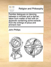 Familiar Dialogues on Dancing, Between a Minister and a Dancer, Taken from Matter of Fact with an Appendix Containing Some Extracts from the Writings of Pious and Eminent Men
