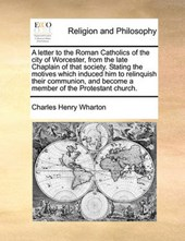 A Letter to the Roman Catholics of the City of Worcester, from the Late Chaplain of That Society. Stating the Motives Which Induced Him to Relinquish Their Communion, and Become a Member of the Protes