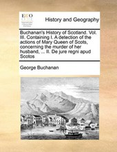 Buchanan's History of Scotland. Vol. III. Containing I. a Detection of the Actions of Mary Queen of Scots, Concerning the Murder of Her Husband, ... II. de Jure Regni Apud Scotos