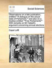 """Observations on a Late Publication, Entitled """"A Dialogue on the Actual State of Parliament,"""" and Also on a Treatise Entitled """"Free Parliaments"""" with Remarks on MR Hatsell's Argument Concerning Annual"""