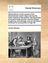 Observations on the Causes of the Dissoluteness Which Reignsobservations on the Causes of the Dissoluteness Which Reigns Among the Lower Classes of the People Among the Lower Classes of the People