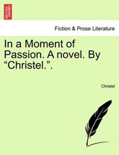 """In a Moment of Passion. A novel. By """"Christel.""""."""