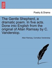 The Gentle Shepherd, a dramatic poem. In five acts. Done into English from the original of Allan Ramsay by C. Vanderstop.