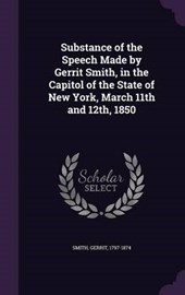 Substance of the Speech Made by Gerrit Smith, in the Capitol of the State of New York, March 11th and 12th,