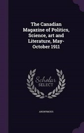 The Canadian Magazine of Politics, Science, Art and Literature, May-October