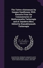 The Tattva-Chintamani by Gangea Upadhyaya; With Extracts from the Commentaries of Mathuranatha Tarkavagia and of Jayadeva Mira. Edited by Kamakhyanath