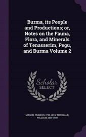 Burma, Its People and Productions; Or, Notes on the Fauna, Flora, and Minerals of Tenasserim, Pegu, and Burma Volume
