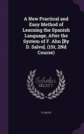 A New Practical and Easy Method of Learning the Spanish Language, After the System of F. Ahn [By D. Salvo]. (1st, 2nd Course)