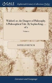 Waldorf; Or, the Dangers of Philosophy. a Philosophical Tale. by Sophia King, ... of 2; Volume 2