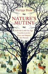 Nature's mutiny: how the little ice age transformed the west and shaped the present | Philipp Blom |
