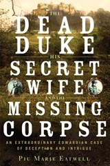 The Dead Duke, His Secret Wife, and the Missing Corpse | Piu Marie Eatwell | 9781631491238