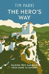 The hero's way: walking with garibaldi from rome to ravenna   Tim Parks  