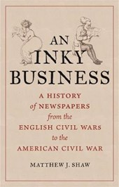 AN INKY BUSINESS: A HISTORY OF NEWSPAPERS FROM THE ENGLISH CIVIL WARS TO THE AME