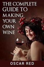 The Complete Guide to Making Your Own Wine