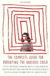 The Complete Guide for Parenting the Anxious Child