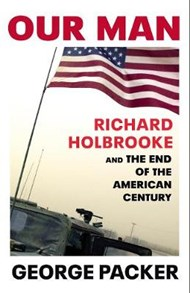 George Packer on Our Man: Richard Holbrooke and the End of the American Century