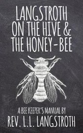 Langstroth on the Hive and the Honey-Bee, a Bee Keeper's Manual