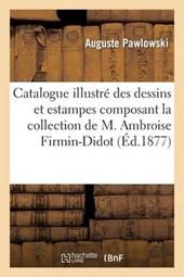 Catalogue Illustre Des Dessins Et Estampes Composant La Collection de M. Ambroise Firmin-Didot = Catalogue Illustra(c) Des Dessins Et Estampes Composa
