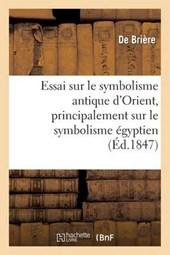 Essai Sur Le Symbolisme Antique D'Orient, Principalement Sur Le Symbolisme Egyptien = Essai Sur Le Symbolisme Antique D'Orient, Principalement Sur Le