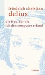 Die Frau, für die ich den Computer erfand | Friedrich Christian Delius |