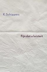 Fijn dat u luistert | K. Schippers |